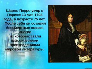 Шарль Перро умер в Париже 13 мая 1703 года, в возрасте 75 лет. После себя он
