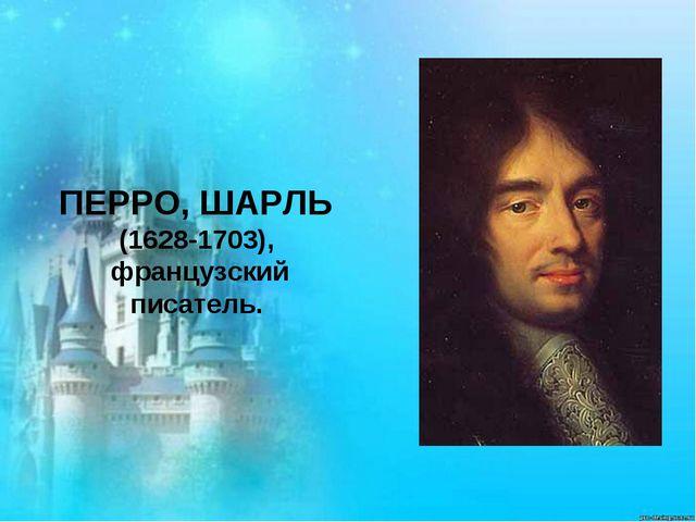 ПЕРРО,ШАРЛЬ (1628-1703), французский писатель.