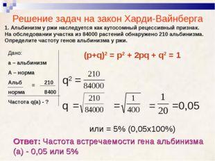 Решение задач на закон Харди-Вайнберга 1. Альбинизм у ржи наследуется как аут