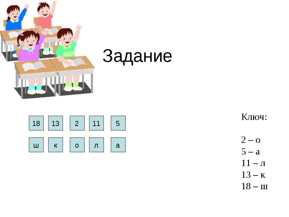 Задание 18 13 2 11 5 Ключ: 2 – о 5 – а 11 – л 13 – к 18 – ш ш к о а л
