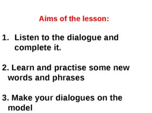 Aims of the lesson: Listen to the dialogue and complete it. 2. Learn and prac