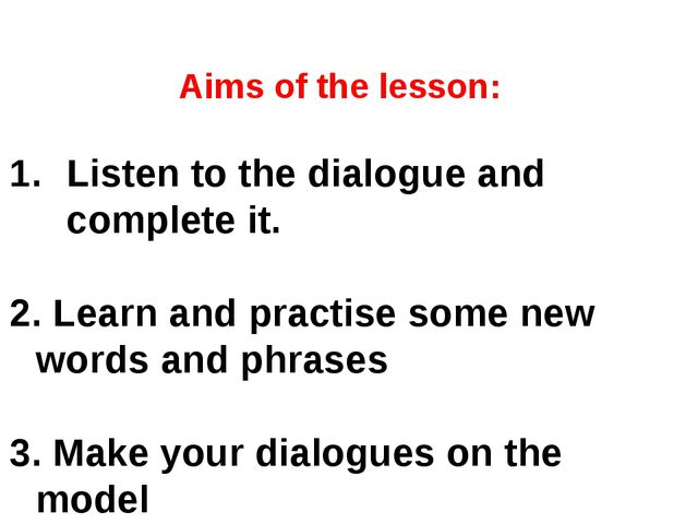 Aims of the lesson: Listen to the dialogue and complete it. 2. Learn and prac...
