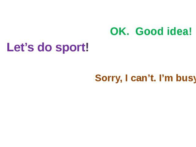Let's do sport! OK. Good idea! Sorry, I can't. I'm busy.
