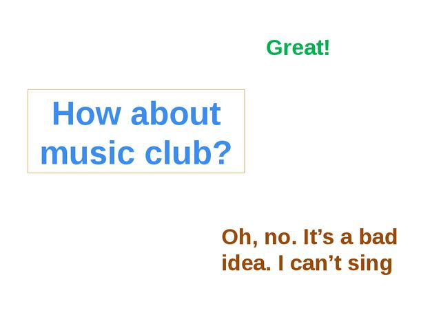 How about music club? Oh, no. It's a bad idea. I can't sing Great!