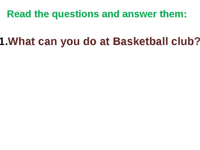 Read the questions and answer them: What can you do at Basketball club?