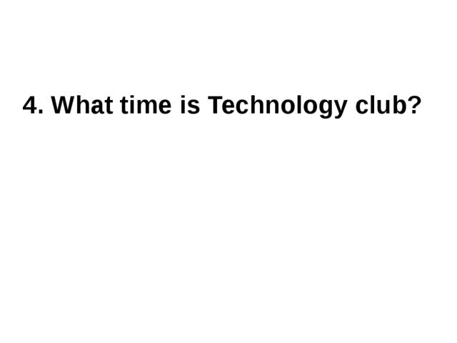 4. What time is Technology club?
