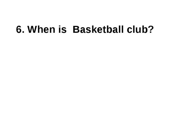 6. When is Basketball club?
