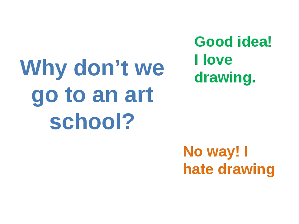 Why don't we go to an art school? Good idea! I love drawing. No way! I hate d...