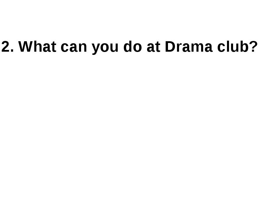 2. What can you do at Drama club?