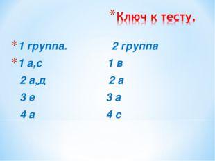 1 группа. 2 группа 1 а,с 1 в 2 а,д 2 а 3 е 3 а 4 а 4 с