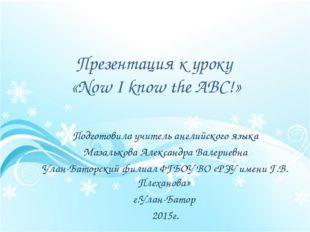 Презентация к уроку  «Now I know the ABC!» Подготовила учитель английского я