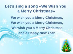 Let's sing a song «We Wish You  a Merry Christmas»  We wish you a Merry Chr