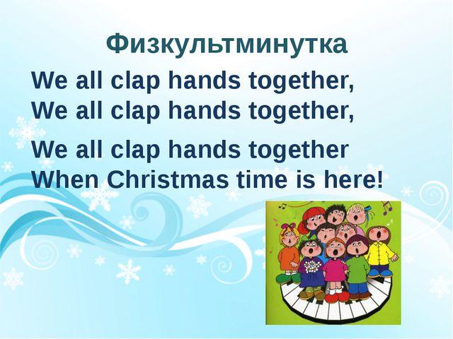 Физкультминутка We all clap hands together, We all clap hands together, We...