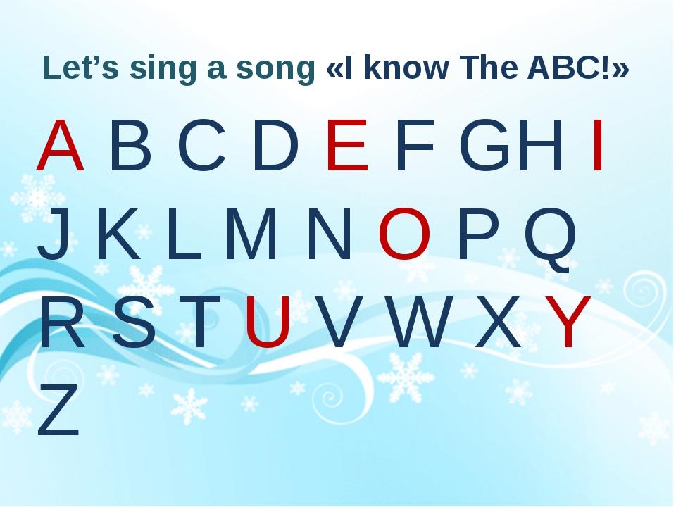 Let's sing a song «I know The ABC!» A B C D E F GH I J K L M N O P Q R S T U...