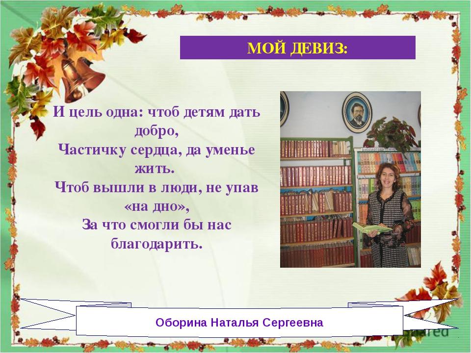 Оборина Наталья Сергеевна И цель одна: чтоб детям дать добро, Частичку сердц...