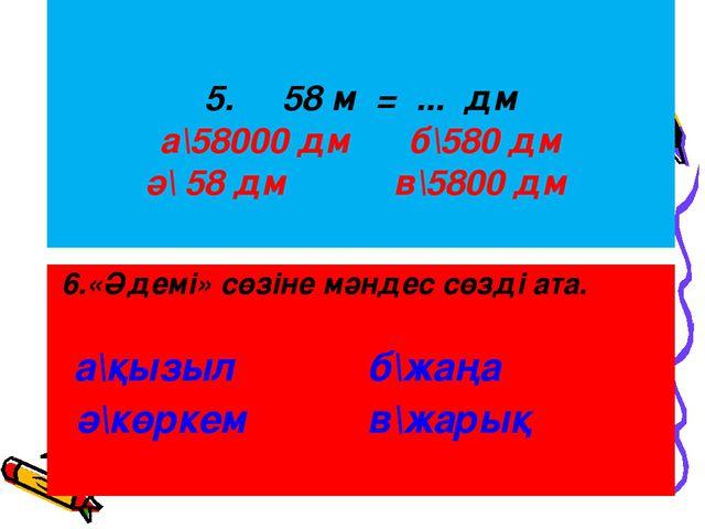 5. 58 м = ... дм а\58000 дм б\580 дм ә\ 58 дм в\5800 дм 6.«Әдемі» сөзіне мән...