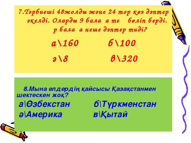 8.Мына елдердің қайсысы Қазақстанмен шектескен жоқ? а\Өзбекстан б\Түркменста...