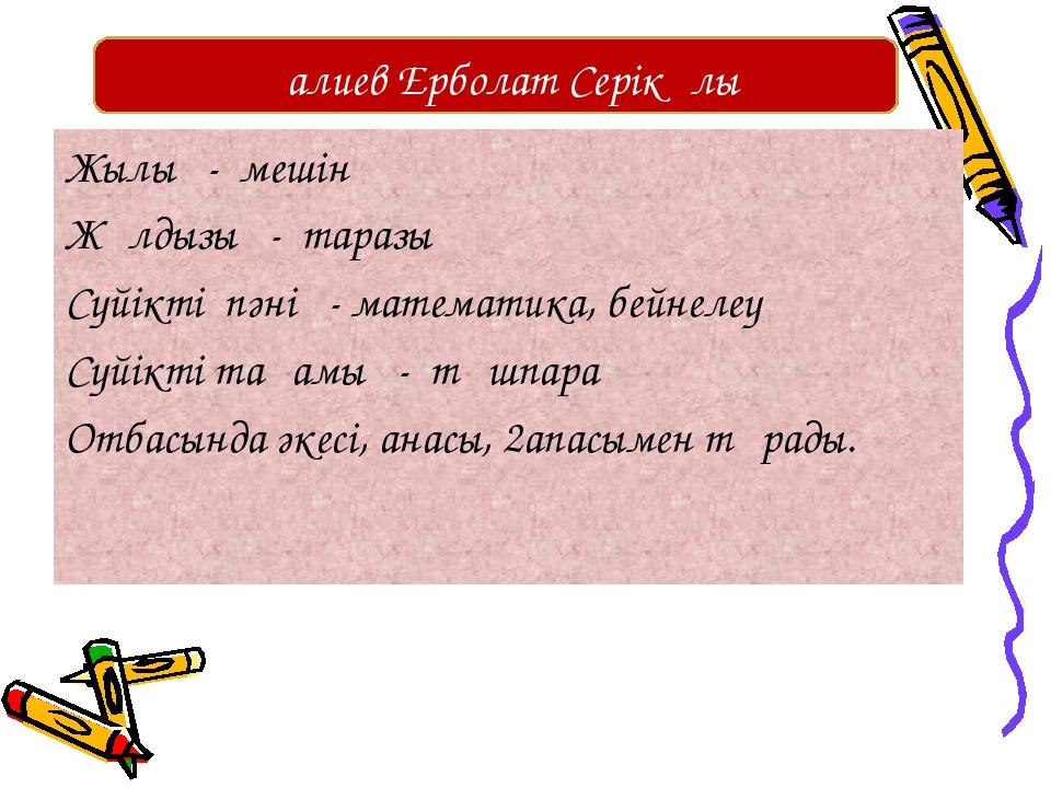 Жылы - мешін Жұлдызы - таразы Сүйікті пәні - математика, бейнелеу Сүйікті тағ...