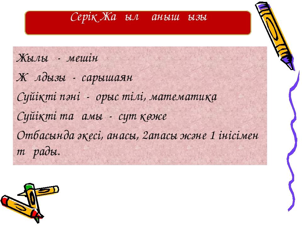 Жылы - мешін Жұлдызы - сарышаян Сүйікті пәні - орыс тілі, математика Сүйікті...
