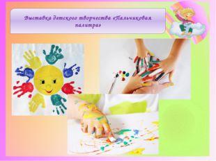 Выставка детского творчества «Пальчиковая палитра»