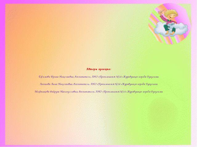 Авторы проекта: Ефимова Ирина Николаевна, воспитатель, АНО «Прогимназия № 14...