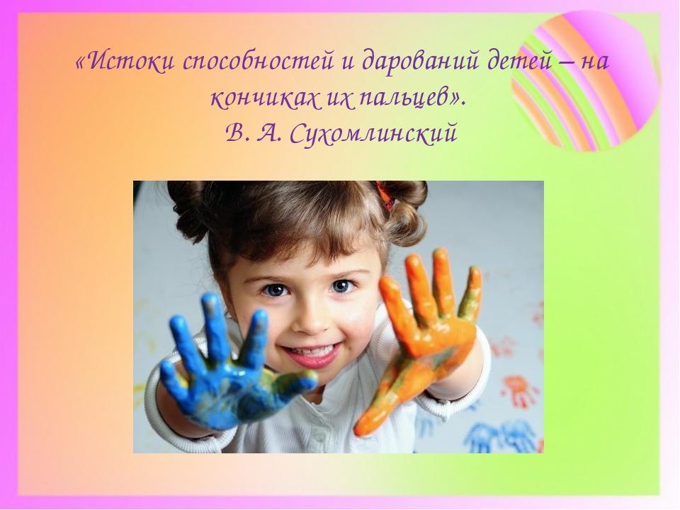 «Истоки способностей и дарований детей – на кончиках их пальцев». В.А. Сухом...