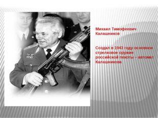 Михаил Тимофеевич Калашников Создал в 1943 году основное стрелковое оружие р