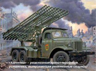 «Катюша» – реактивная артиллерийская установка, выпускающая реактивные снаряды