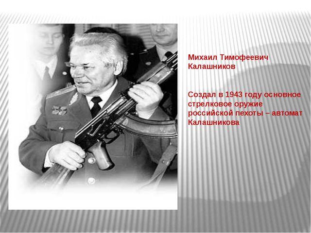 Михаил Тимофеевич Калашников Создал в 1943 году основное стрелковое оружие р...