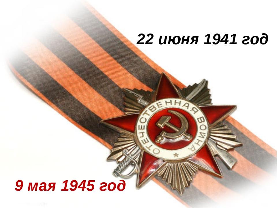 22 июня 1941 год 9 мая 1945 год