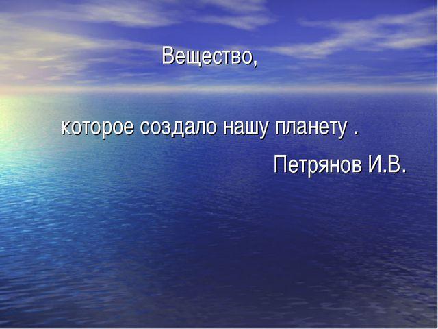 Вещество, которое создало нашу планету . Петрянов И.В.