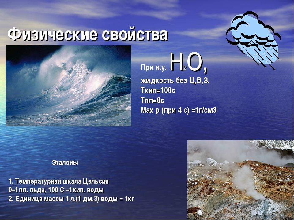 Физические свойства При н.у. Н2О, жидкость без Ц,В,З. Ткип=100с Тпл=0с Мах р...