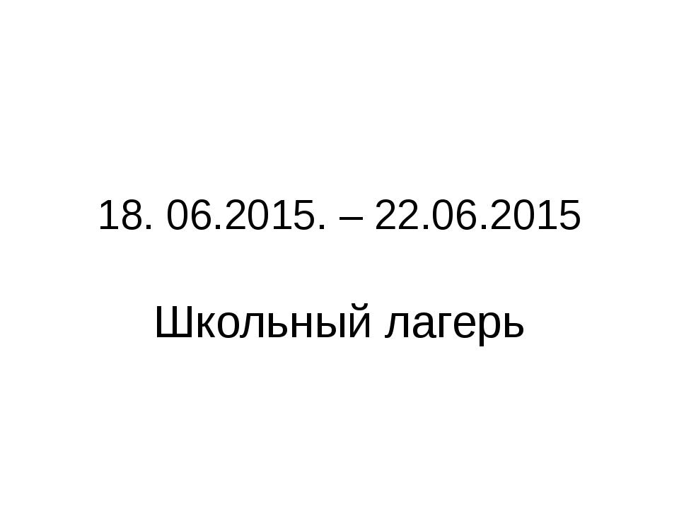 18. 06.2015. – 22.06.2015 Школьный лагерь