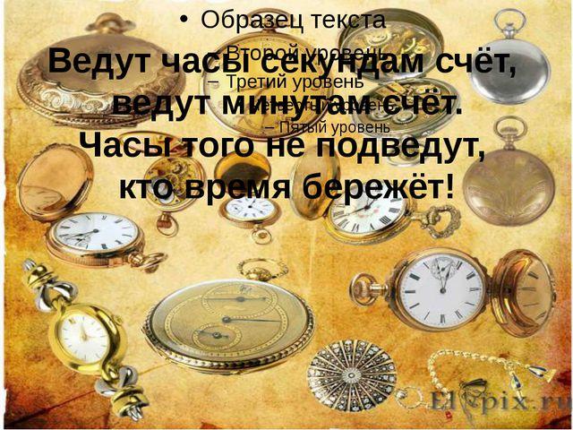 Ведут часы секундам счёт, ведут минутам счёт. Часы того не подведут, кто вре...