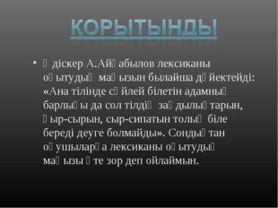 Әдіскер А.Айғабылов лексиканы оқытудың маңызын былайша дәйектейді: «Ана тілін