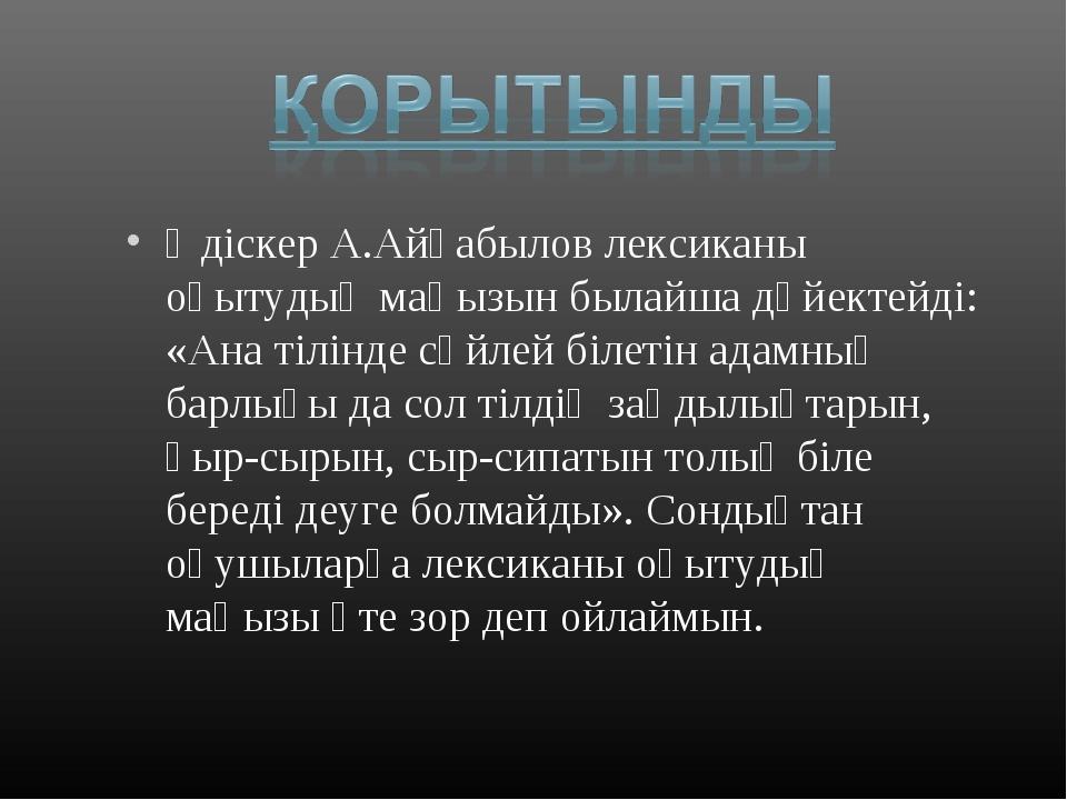 Әдіскер А.Айғабылов лексиканы оқытудың маңызын былайша дәйектейді: «Ана тілін...