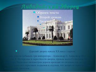 Ливадийский дворец Царский дворец начала XX века с парком. Здесь успели побыв