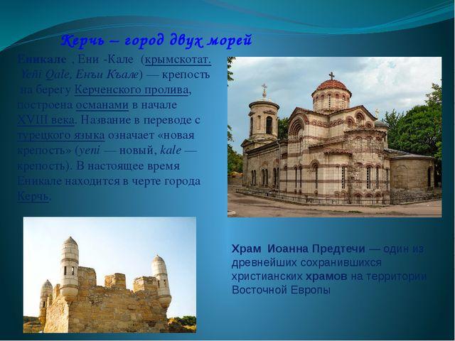 Керчь – город двух морей Еникале́, Ени́-Кале́ (крымскотат.Yeñi Qale, Енъи Къ...