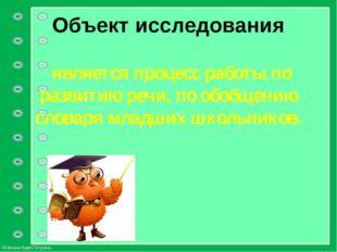 Объект исследования является процесс работы по развитию речи, по обобщению сл