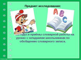 Предмет исследования: Методы и приёмы словарной работы на уроках с младшими