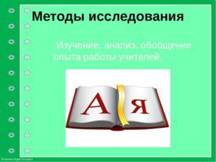 Методы исследования Изучение, анализ, обобщение опыта работы учителей. © Фоки