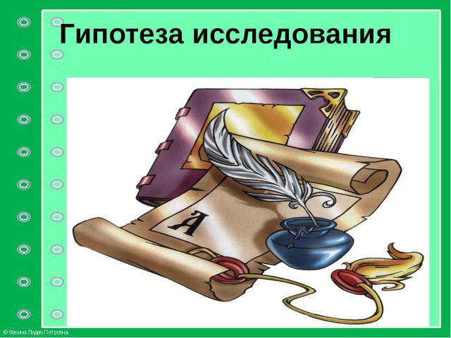 Гипотеза исследования © Фокина Лидия Петровна