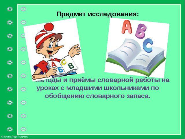Предмет исследования: Методы и приёмы словарной работы на уроках с младшими...