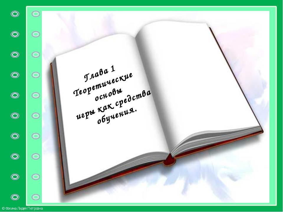 Глава 1 Теоретические основы игры как средства обучения. © Фокина Лидия Петр...