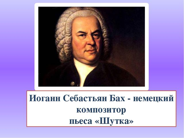 Иоганн Себастьян Бах - немецкий композитор пьеса «Шутка»