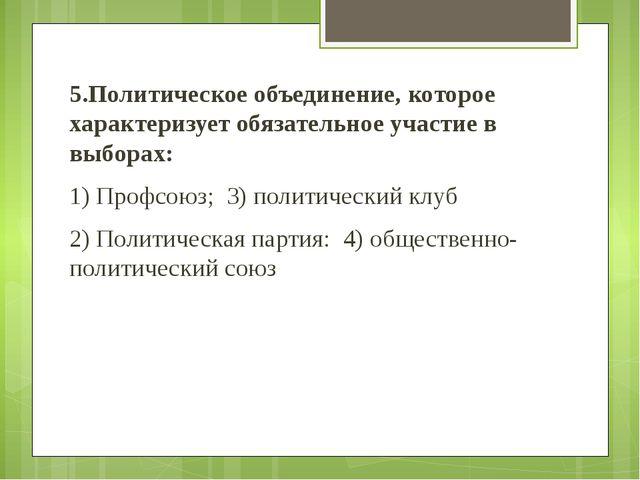 5.Политическое объединение, которое характеризует обязательное участие в выбо...