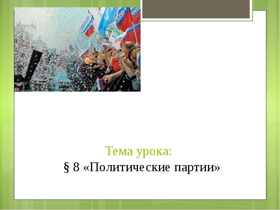 Тема урока: § 8 «Политические партии»