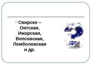 Свирско – Оятская, Ижорская, Вепсовская, Лемболовская и др.
