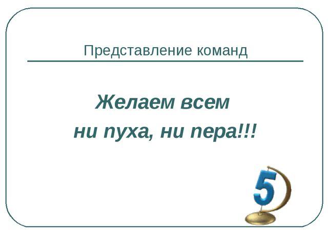 Представление команд Желаем всем ни пуха, ни пера!!!