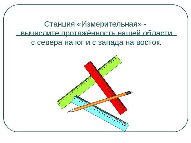 Станция «Измерительная» - вычислите протяжённость нашей области с севера на ю...